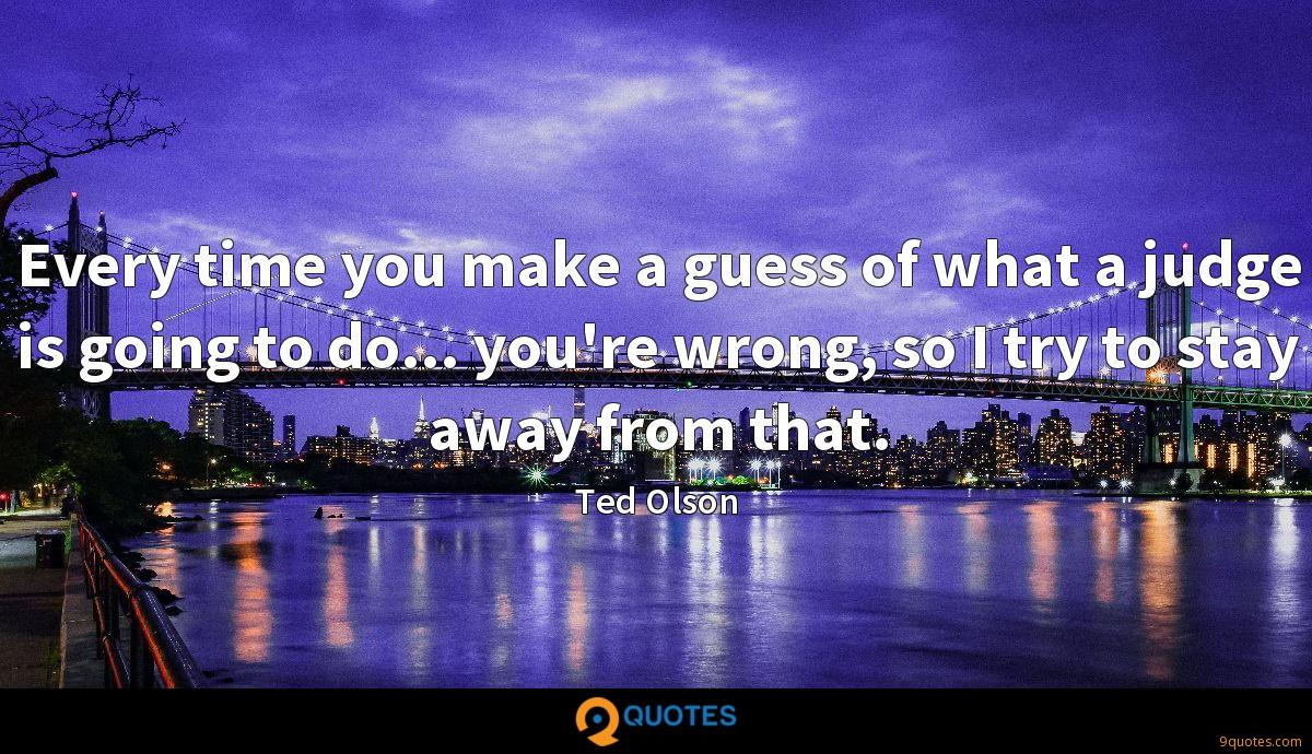 Every time you make a guess of what a judge is going to do... you're wrong, so I try to stay away from that.