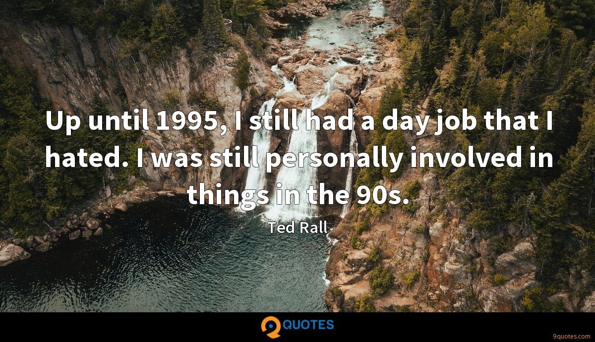 Up until 1995, I still had a day job that I hated. I was still personally involved in things in the 90s.