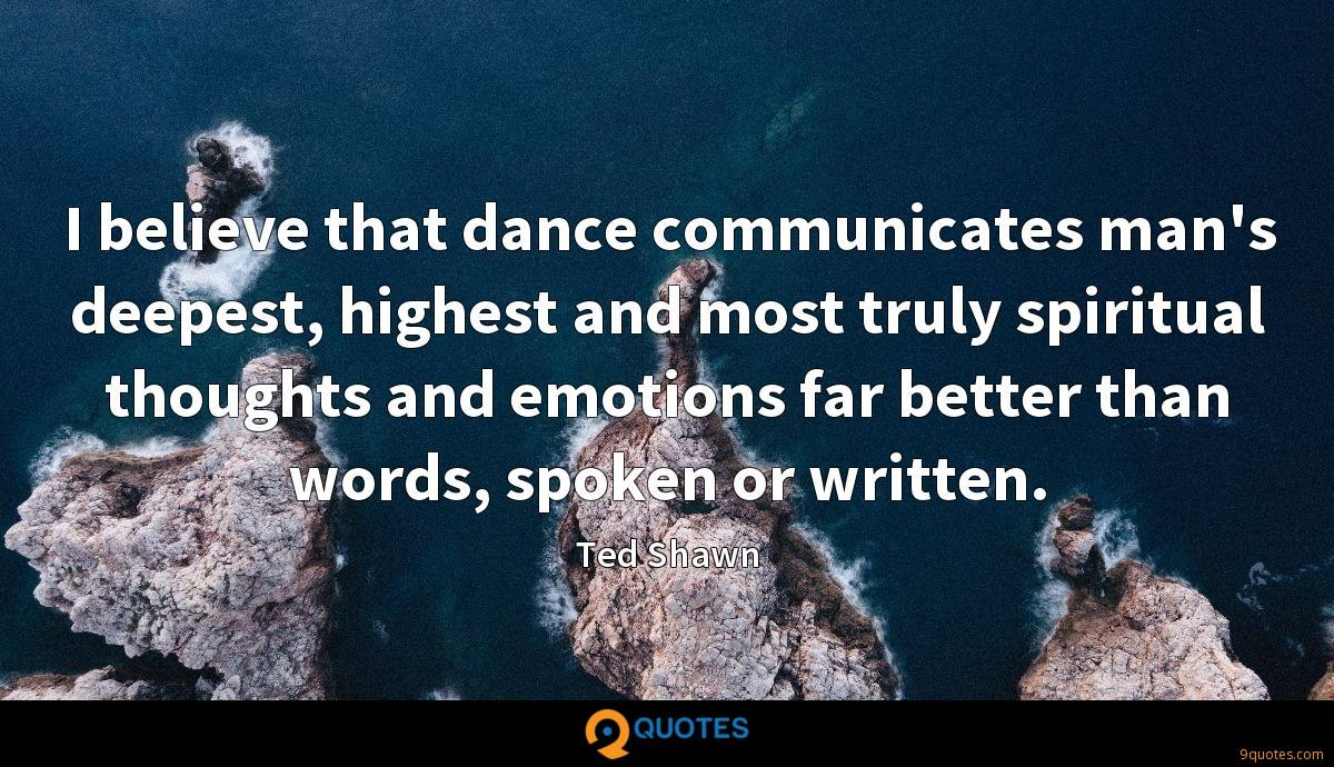 I believe that dance communicates man's deepest, highest and most truly spiritual thoughts and emotions far better than words, spoken or written.