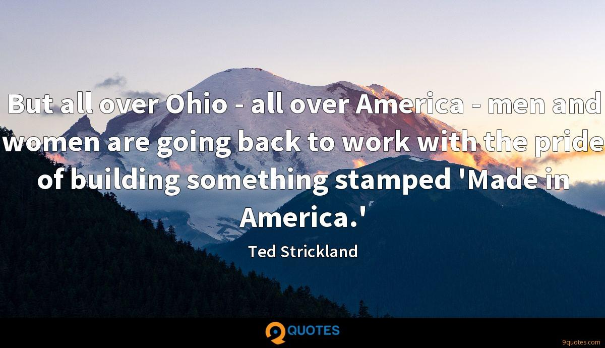 But all over Ohio - all over America - men and women are going back to work with the pride of building something stamped 'Made in America.'