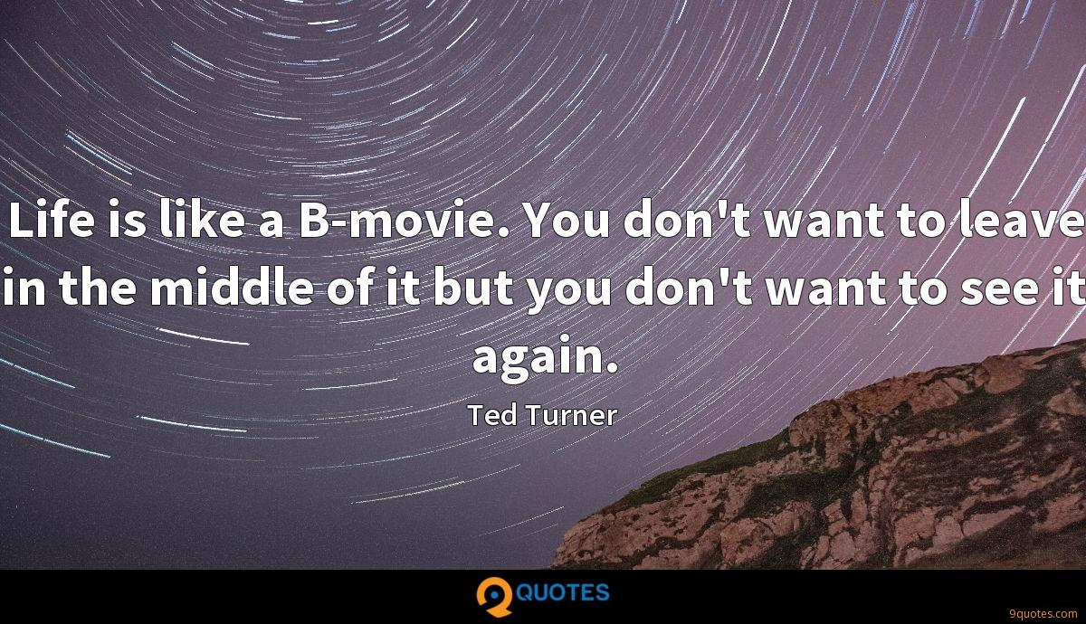 Life is like a B-movie. You don't want to leave in the middle of it but you don't want to see it again.
