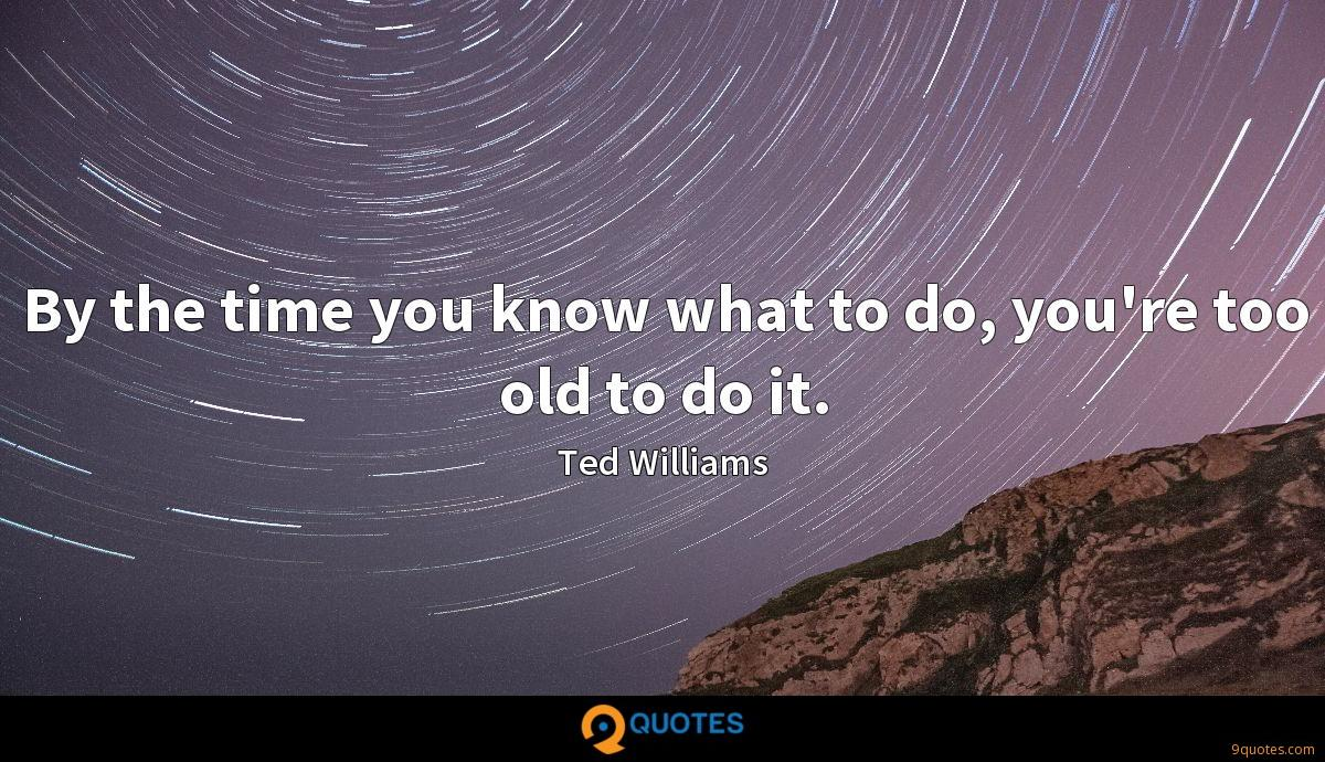 By the time you know what to do, you're too old to do it.