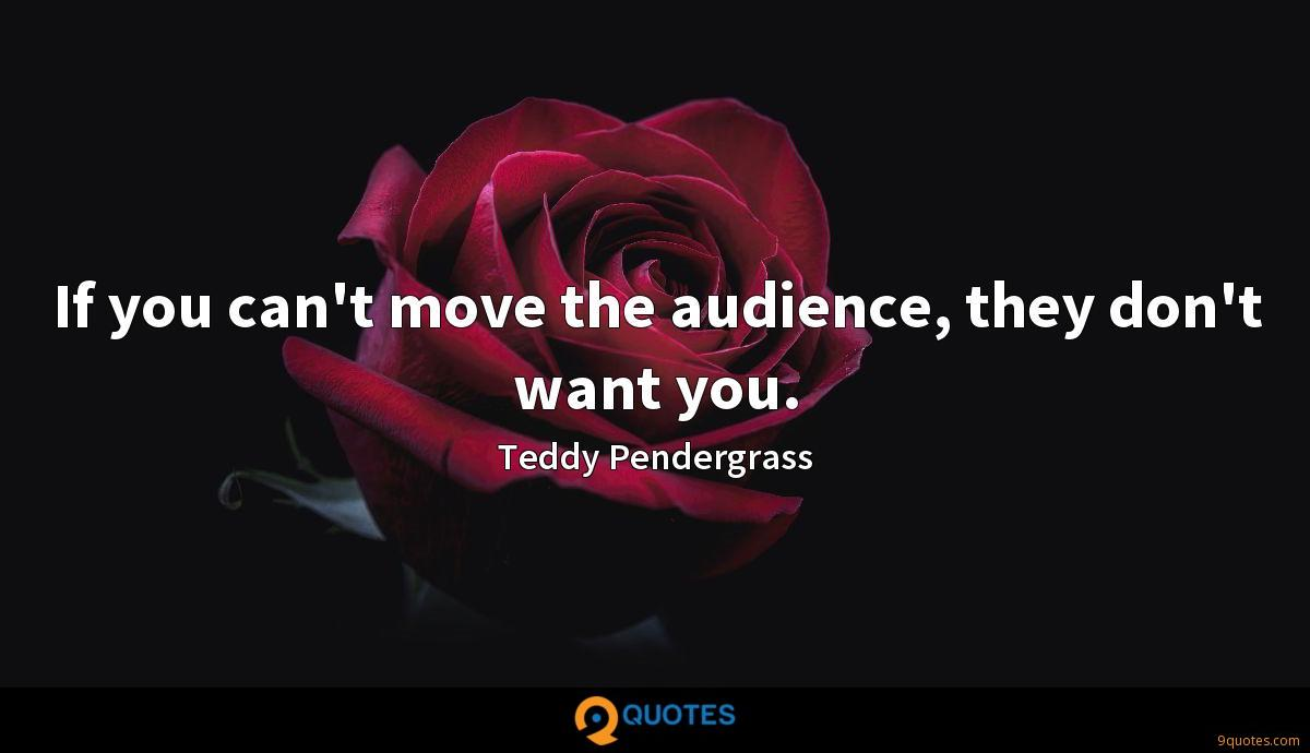 If you can't move the audience, they don't want you.