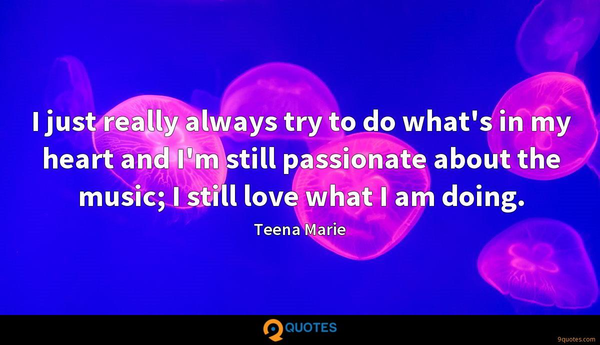 I just really always try to do what's in my heart and I'm still passionate about the music; I still love what I am doing.