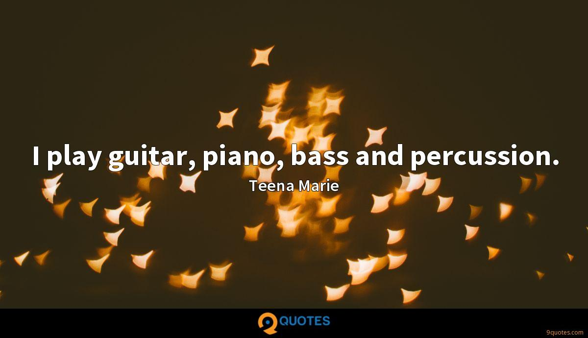 I play guitar, piano, bass and percussion.
