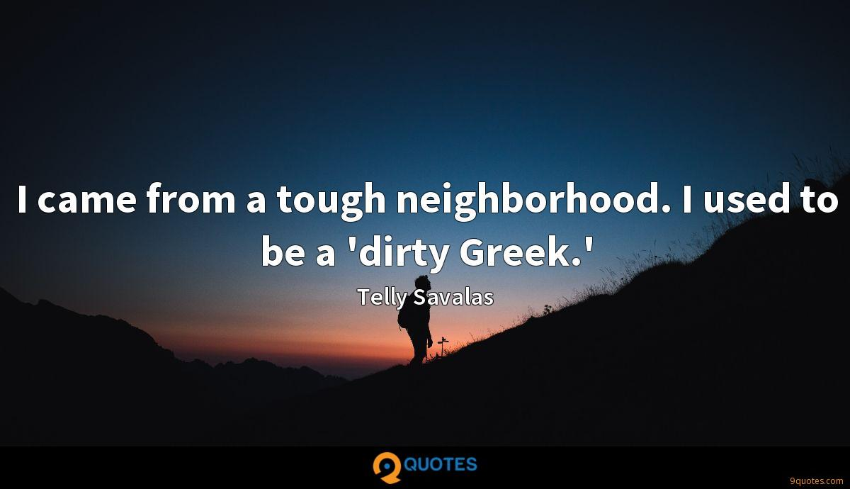 I came from a tough neighborhood. I used to be a 'dirty Greek.'