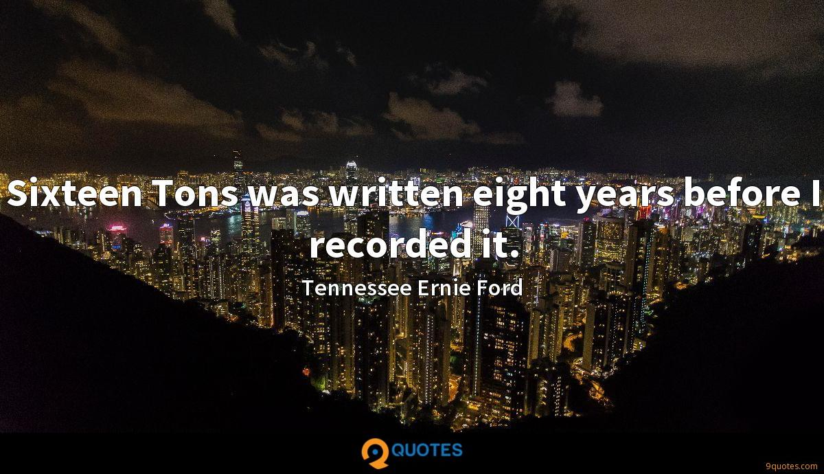 Sixteen Tons was written eight years before I recorded it.