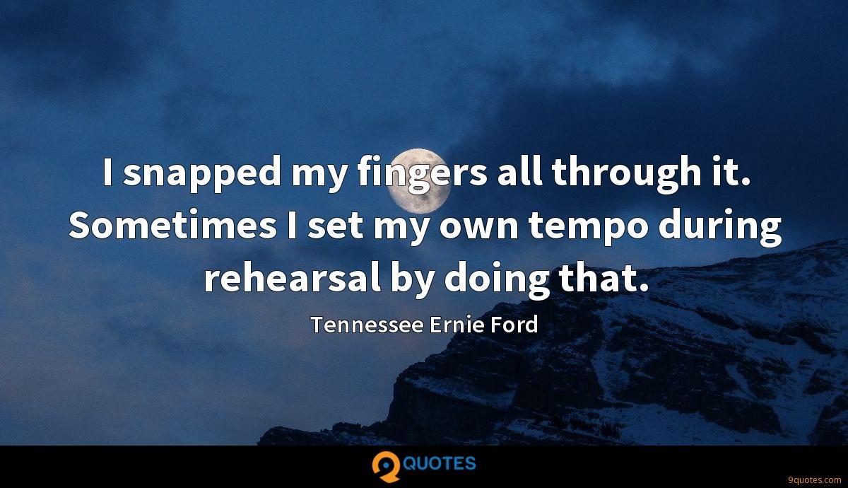 I snapped my fingers all through it. Sometimes I set my own tempo during rehearsal by doing that.