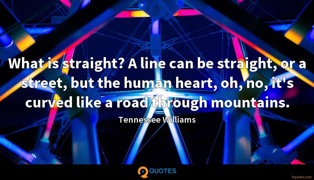 What is straight? A line can be straight, or a street, but the human heart, oh, no, it's curved like a road through mountains.