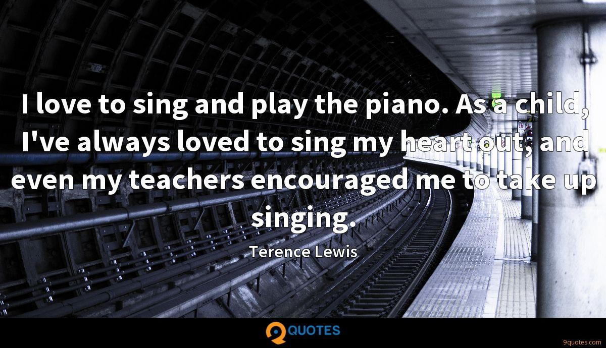 I love to sing and play the piano. As a child, I've always loved to sing my heart out, and even my teachers encouraged me to take up singing.