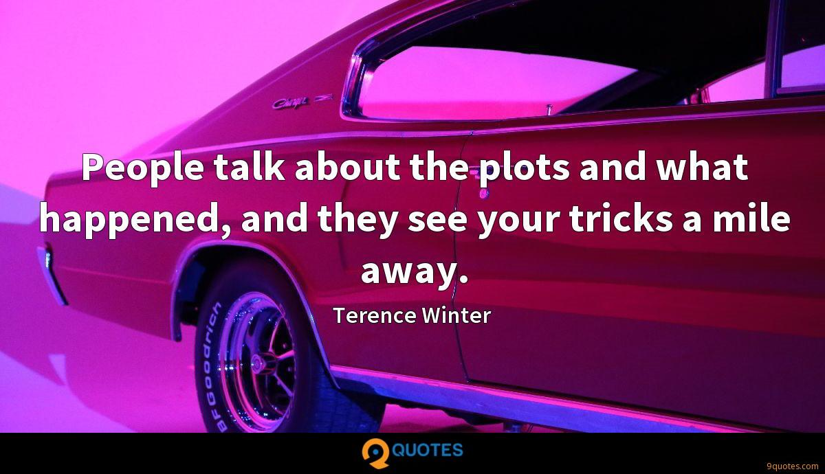 People talk about the plots and what happened, and they see your tricks a mile away.