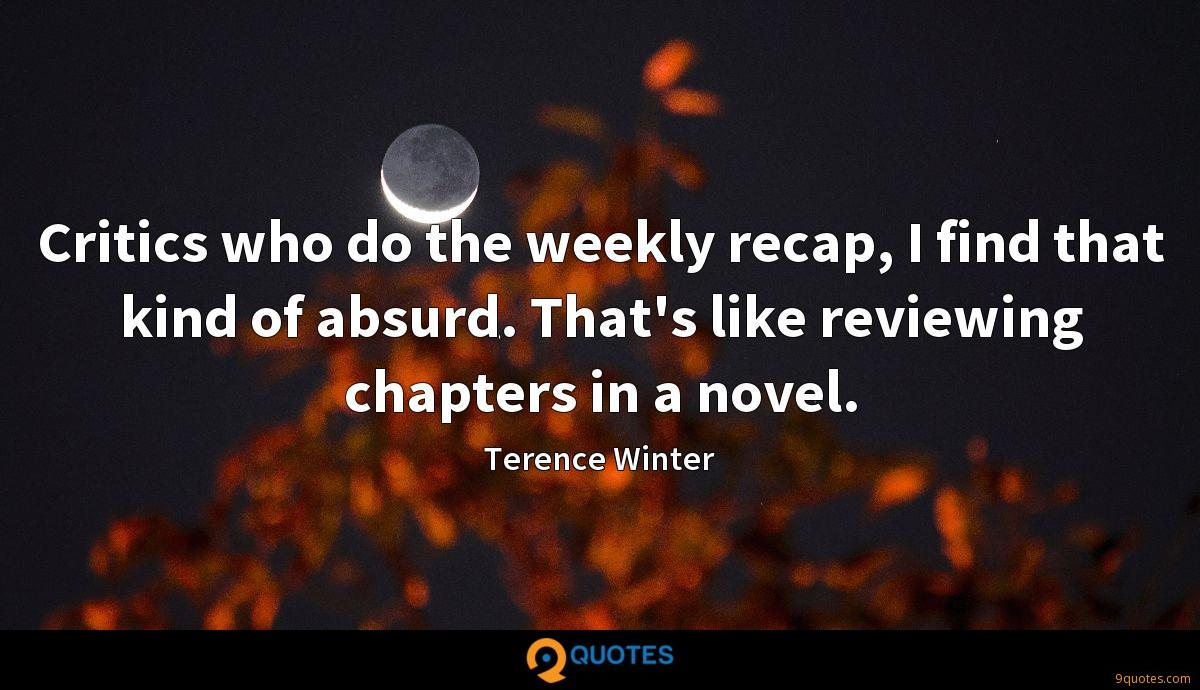 Critics who do the weekly recap, I find that kind of absurd. That's like reviewing chapters in a novel.