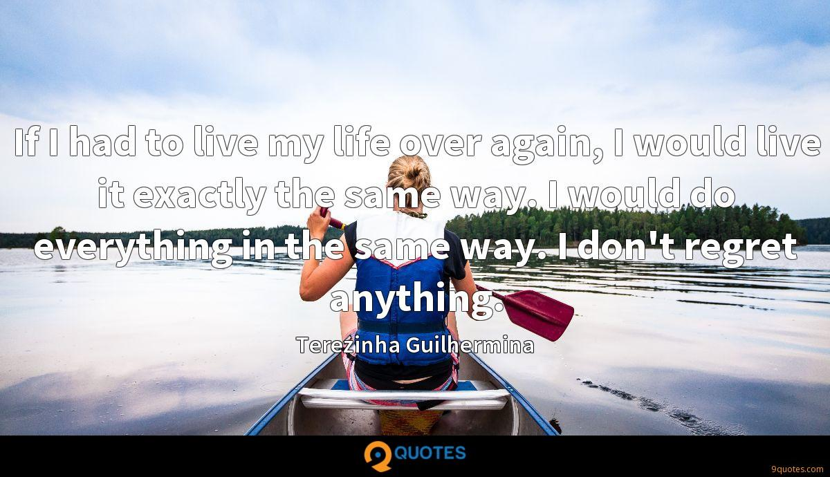 If I had to live my life over again, I would live it exactly the same way. I would do everything in the same way. I don't regret anything.