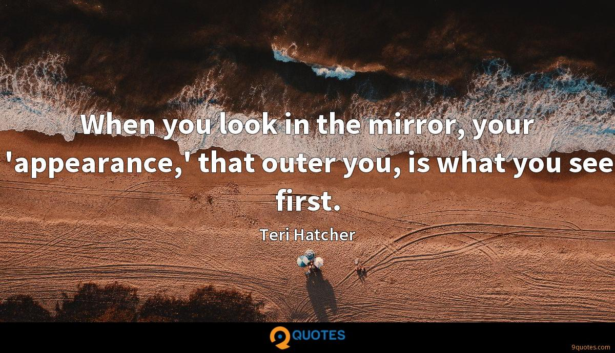 When you look in the mirror, your 'appearance,' that outer you, is what you see first.