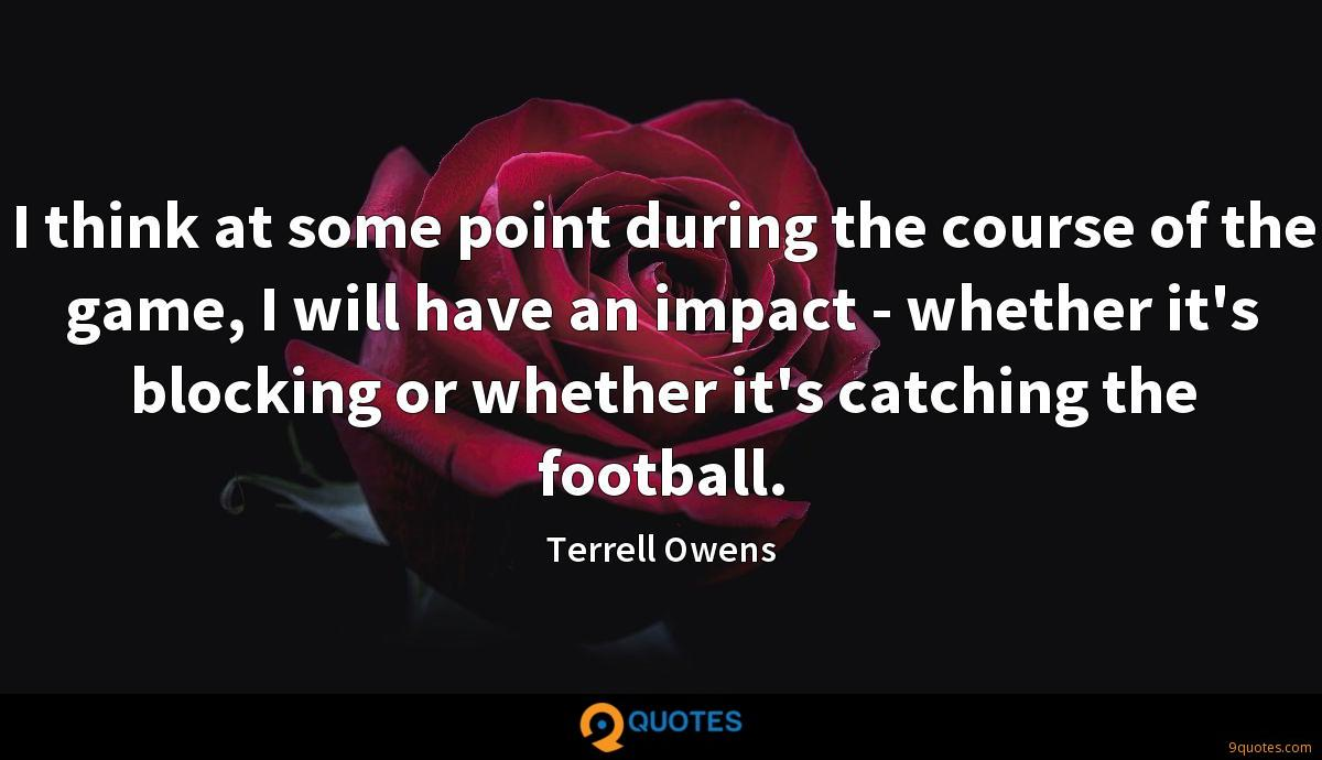 I think at some point during the course of the game, I will have an impact - whether it's blocking or whether it's catching the football.