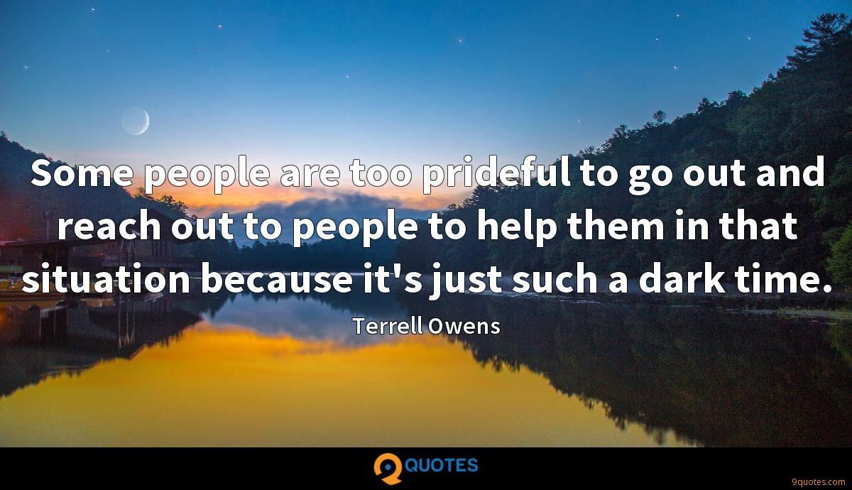 Some people are too prideful to go out and reach out to people to help them in that situation because it's just such a dark time.