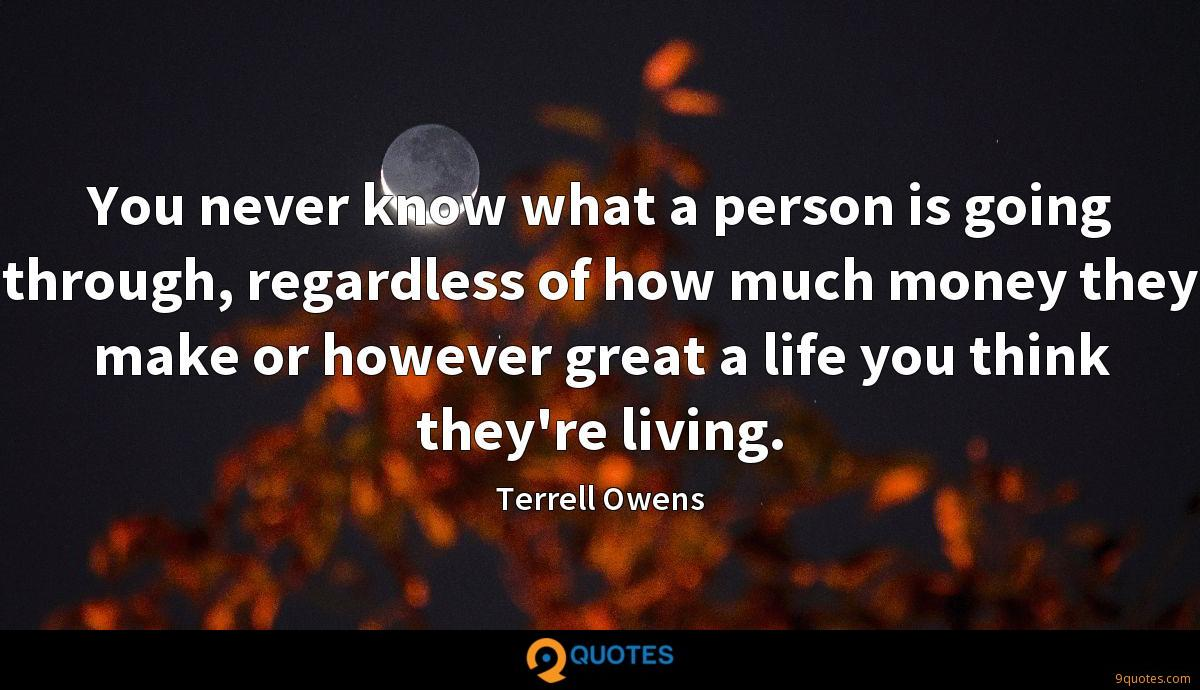 You never know what a person is going through, regardless of how much money they make or however great a life you think they're living.