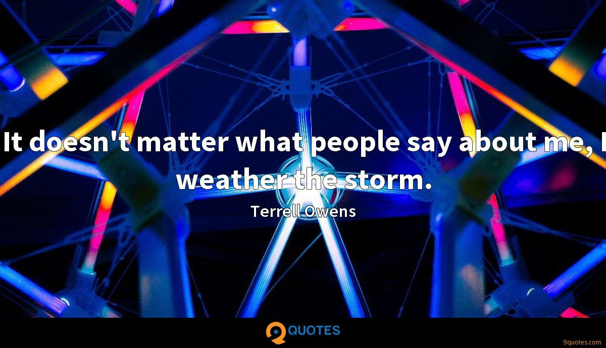 It doesn't matter what people say about me, I weather the storm.