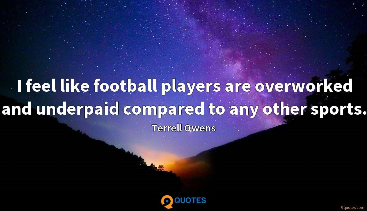 I feel like football players are overworked and underpaid compared to any other sports.