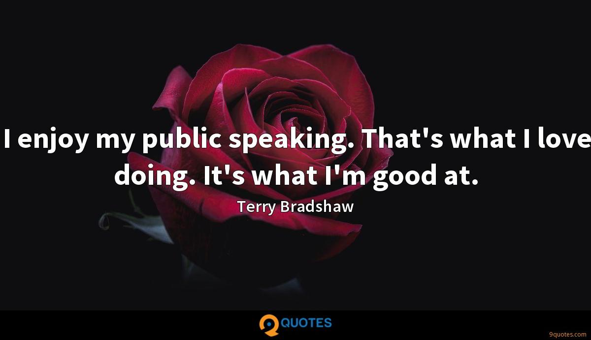I enjoy my public speaking. That's what I love doing. It's what I'm good at.