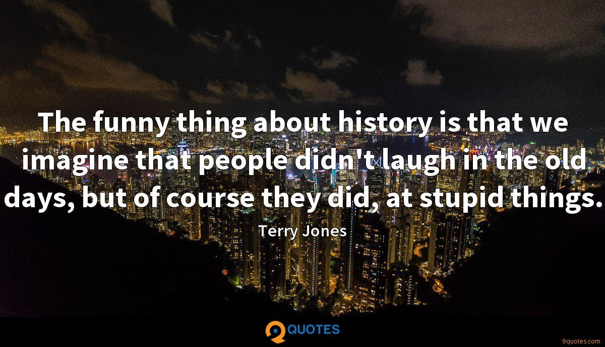 The funny thing about history is that we imagine that people didn't laugh in the old days, but of course they did, at stupid things.