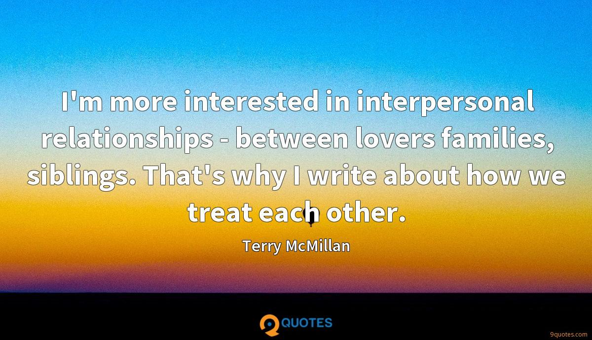 I'm more interested in interpersonal relationships - between lovers families, siblings. That's why I write about how we treat each other.
