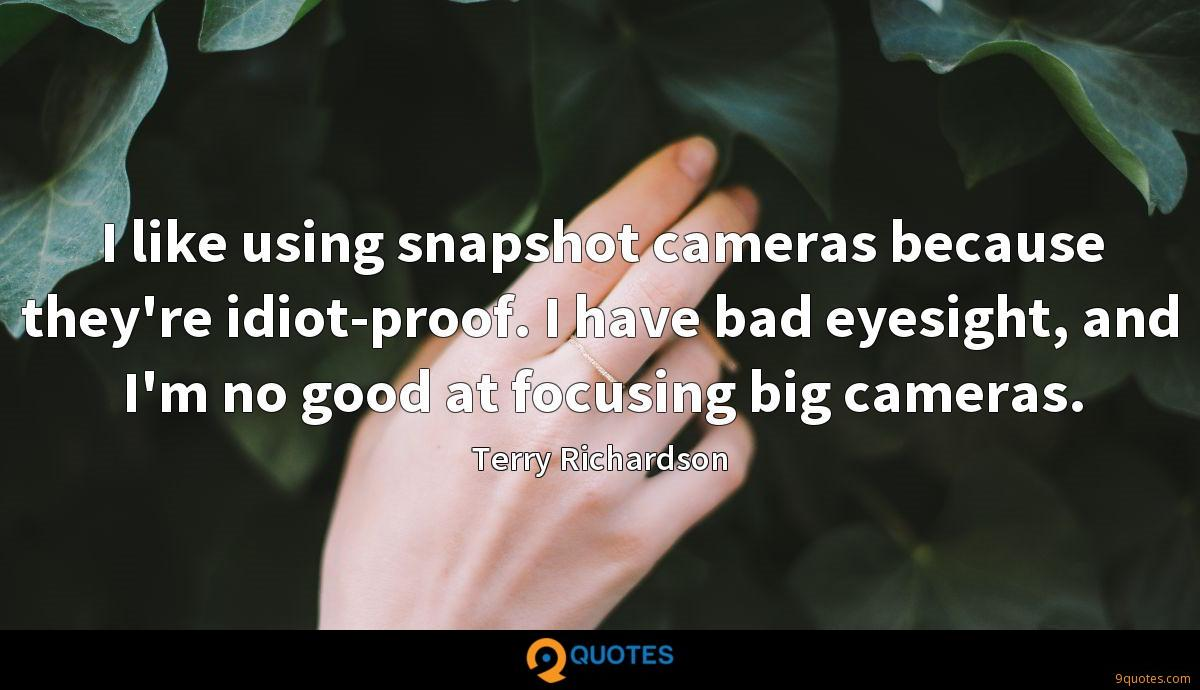 I like using snapshot cameras because they're idiot-proof. I have bad eyesight, and I'm no good at focusing big cameras.