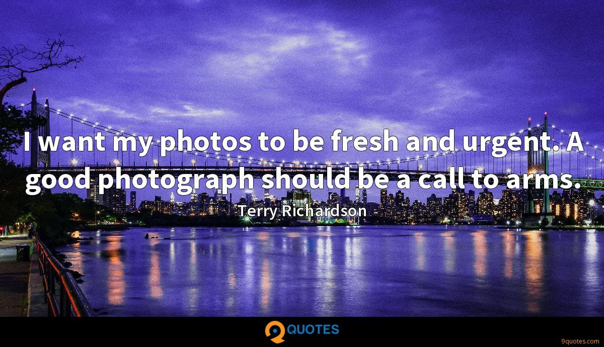 I want my photos to be fresh and urgent. A good photograph should be a call to arms.