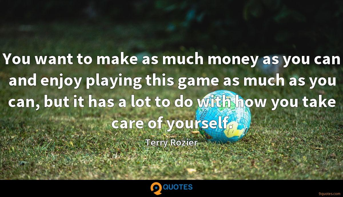 You want to make as much money as you can and enjoy playing this game as much as you can, but it has a lot to do with how you take care of yourself.
