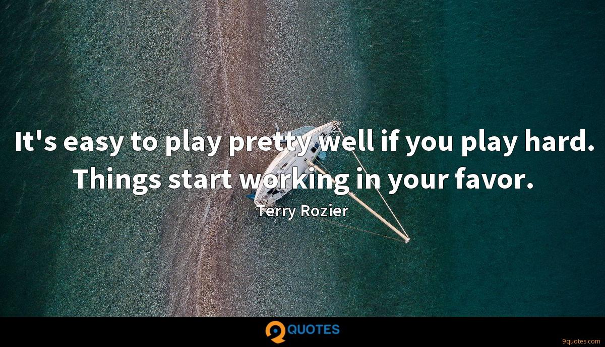 It's easy to play pretty well if you play hard. Things start working in your favor.