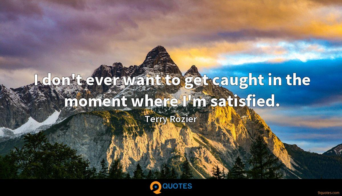 I don't ever want to get caught in the moment where I'm satisfied.