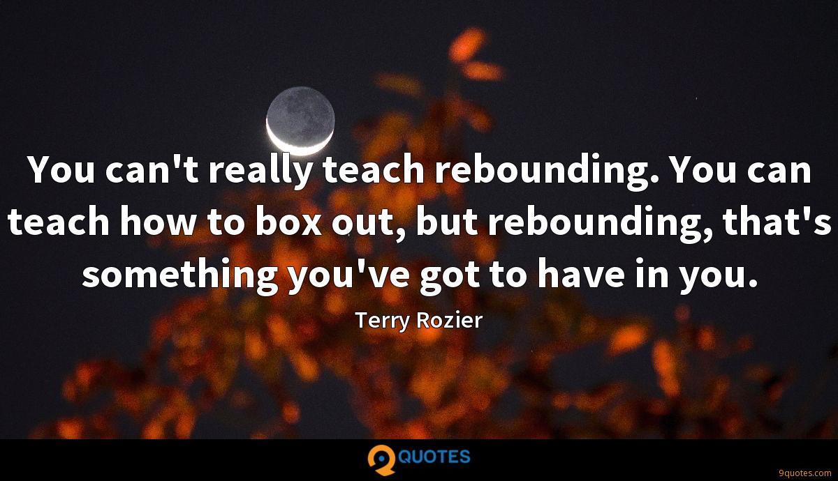 You can't really teach rebounding. You can teach how to box out, but rebounding, that's something you've got to have in you.