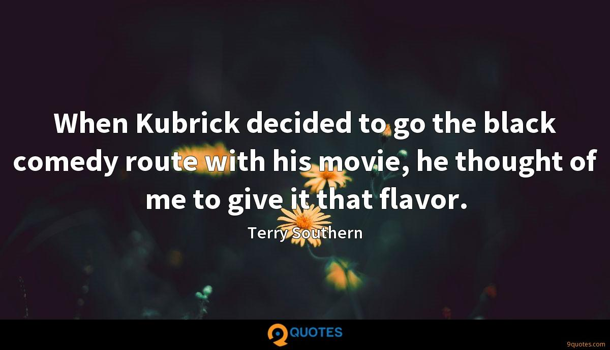 When Kubrick decided to go the black comedy route with his movie, he thought of me to give it that flavor.