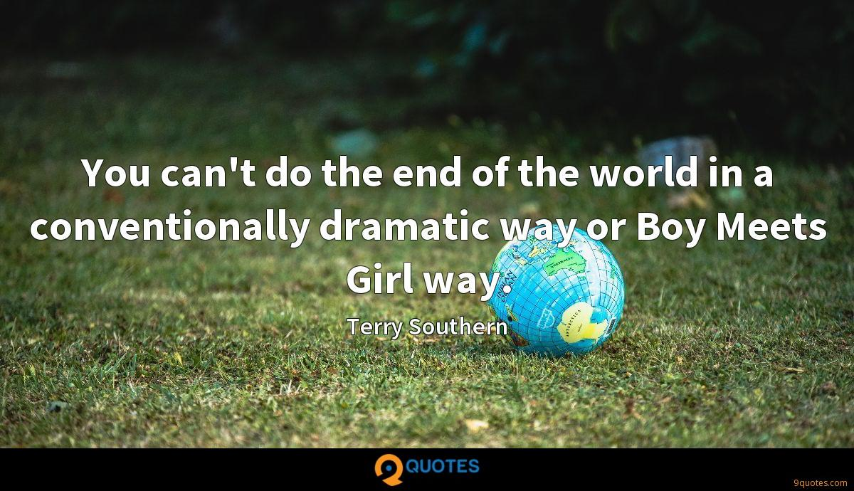 You can't do the end of the world in a conventionally dramatic way or Boy Meets Girl way.