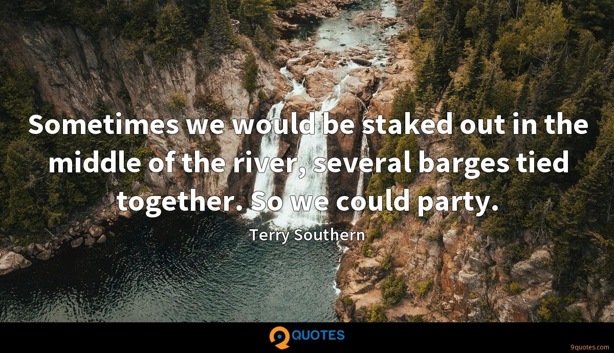 Sometimes we would be staked out in the middle of the river, several barges tied together. So we could party.