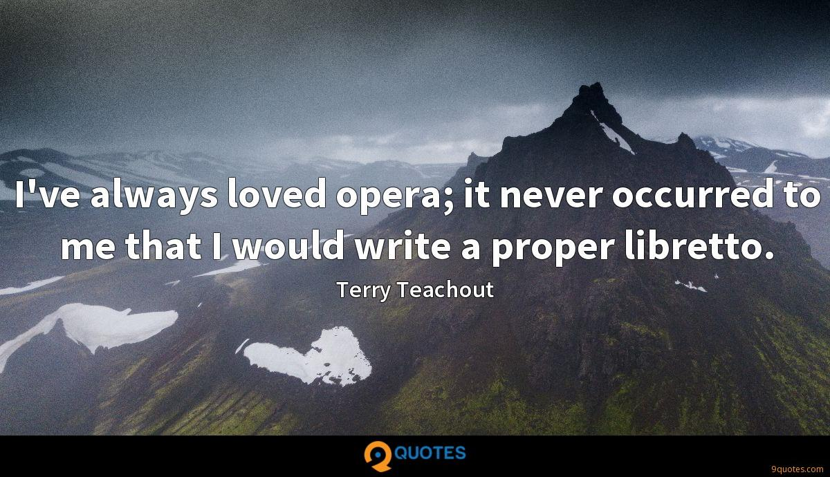 I've always loved opera; it never occurred to me that I would write a proper libretto.