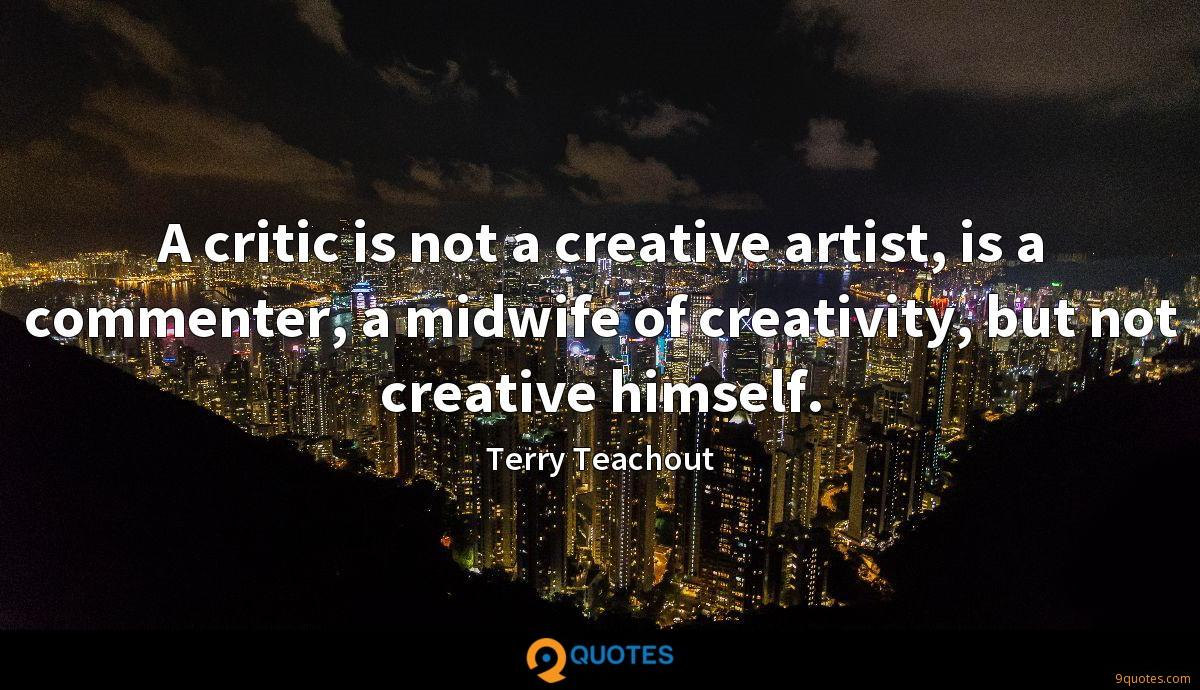 A critic is not a creative artist, is a commenter, a midwife of creativity, but not creative himself.