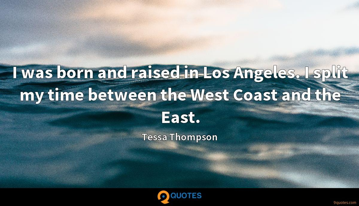 I was born and raised in Los Angeles. I split my time between the West Coast and the East.