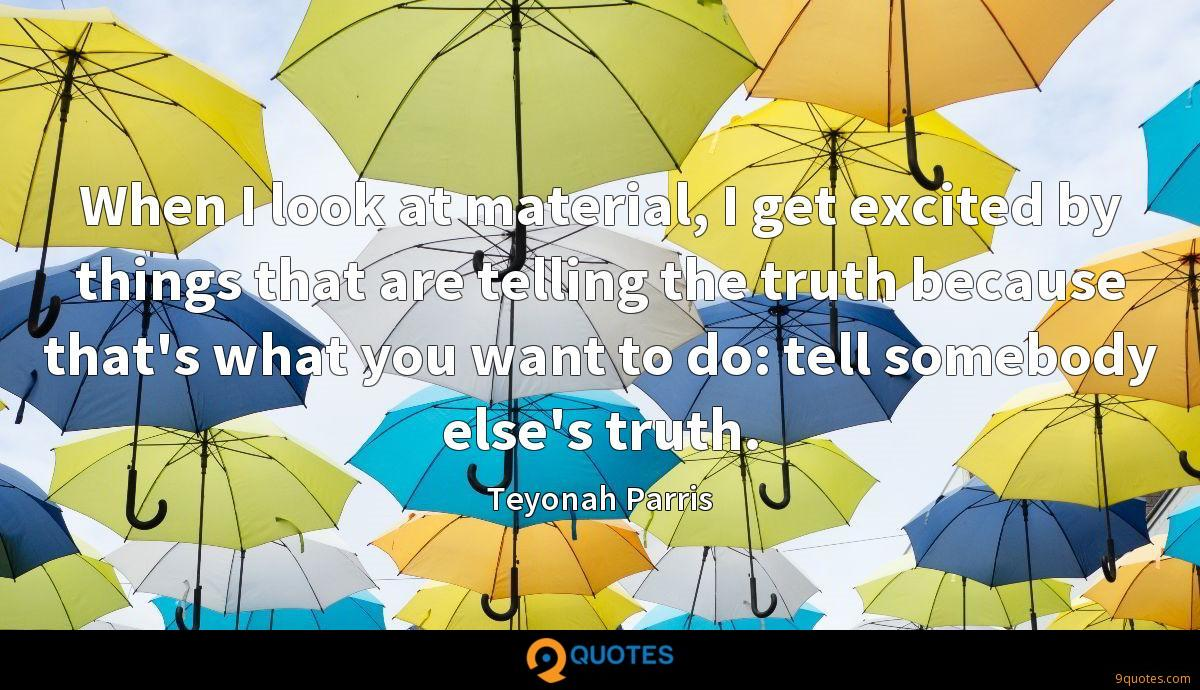 When I look at material, I get excited by things that are telling the truth because that's what you want to do: tell somebody else's truth.