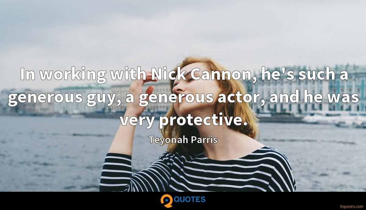 In working with Nick Cannon, he's such a generous guy, a generous actor, and he was very protective.