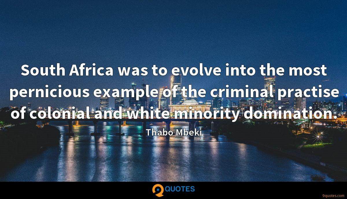 South Africa was to evolve into the most pernicious example of the criminal practise of colonial and white minority domination.
