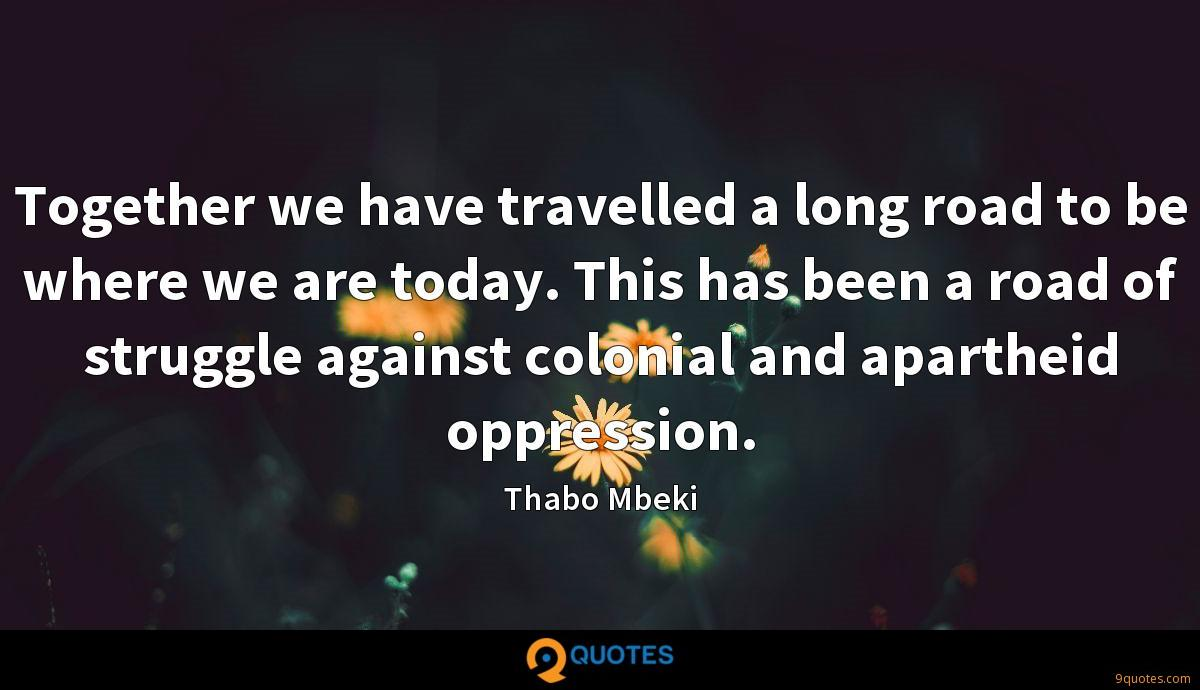 Together we have travelled a long road to be where we are today. This has been a road of struggle against colonial and apartheid oppression.