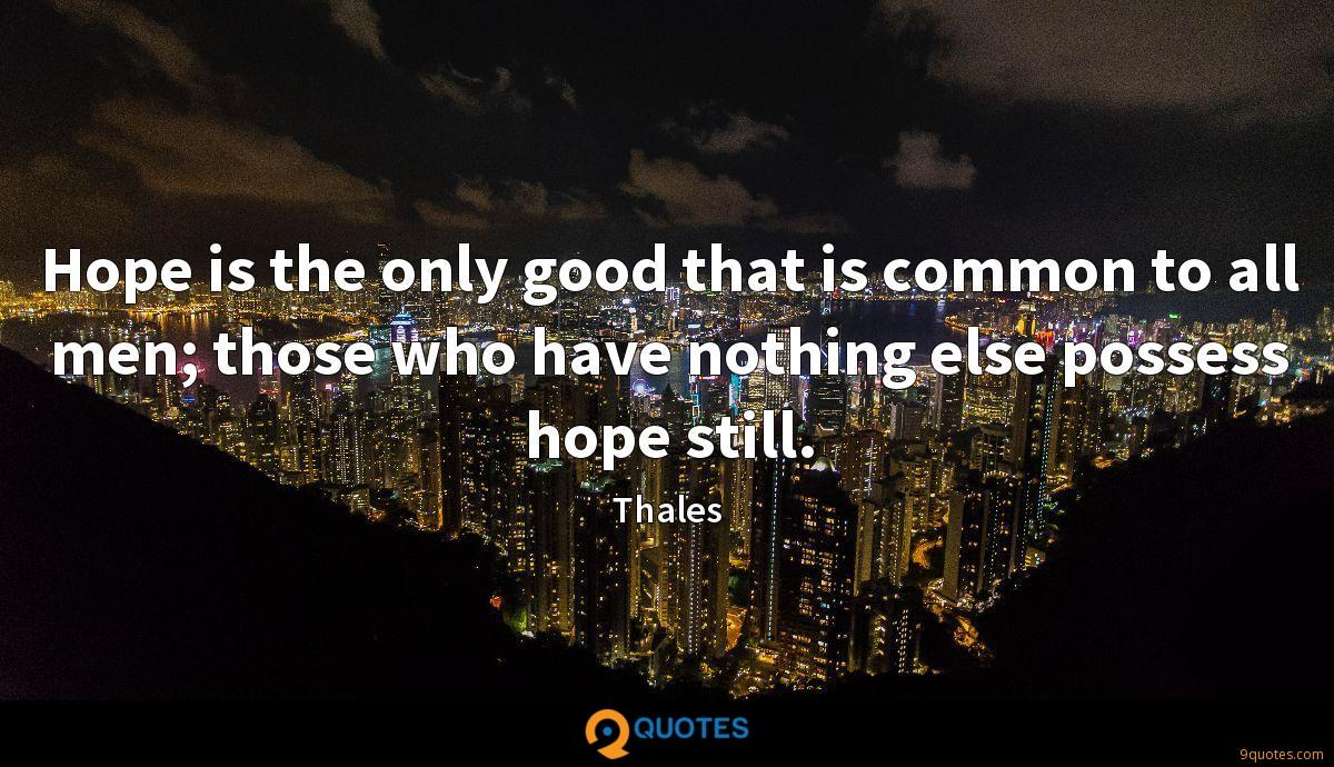 Hope is the only good that is common to all men; those who have nothing else possess hope still.