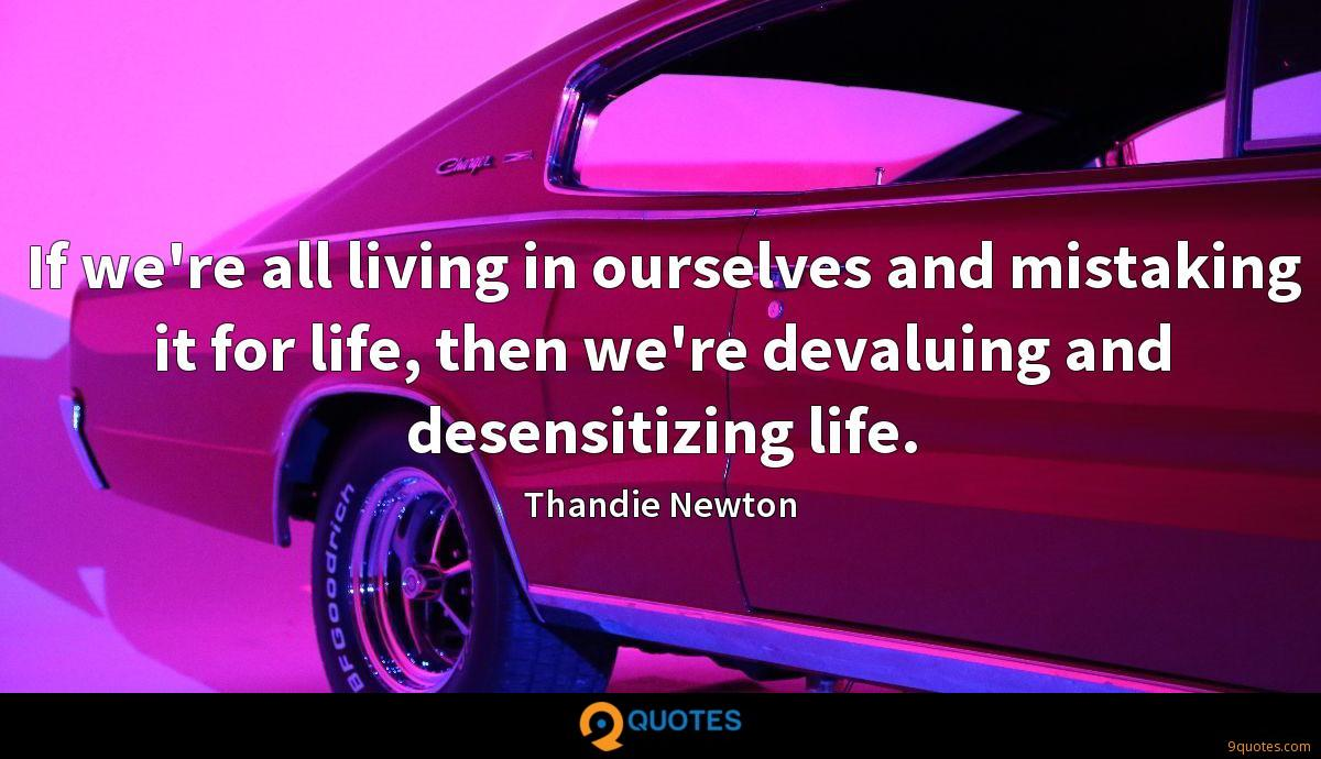 If we're all living in ourselves and mistaking it for life, then we're devaluing and desensitizing life.