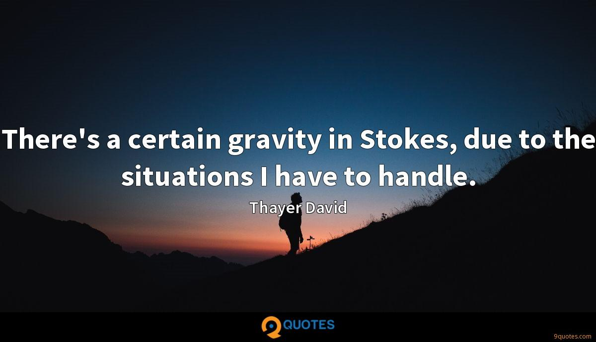 There's a certain gravity in Stokes, due to the situations I have to handle.