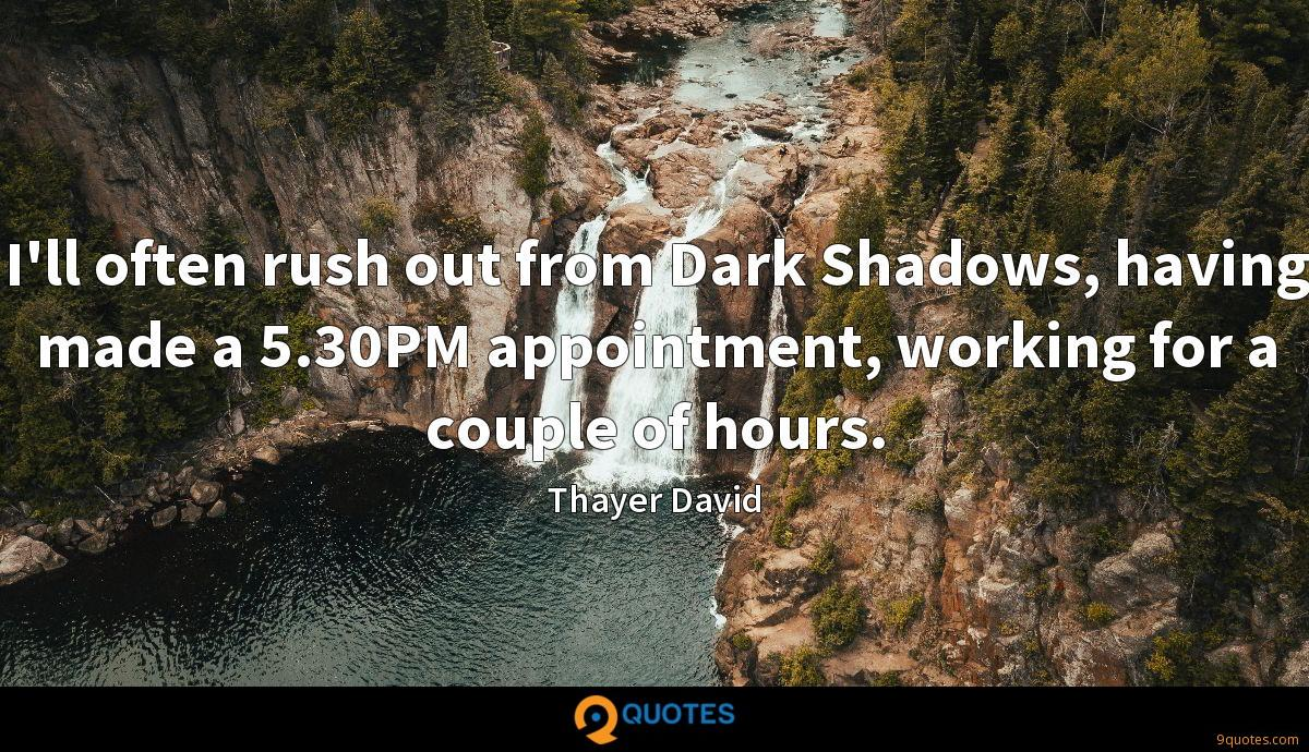 I'll often rush out from Dark Shadows, having made a 5.30PM appointment, working for a couple of hours.
