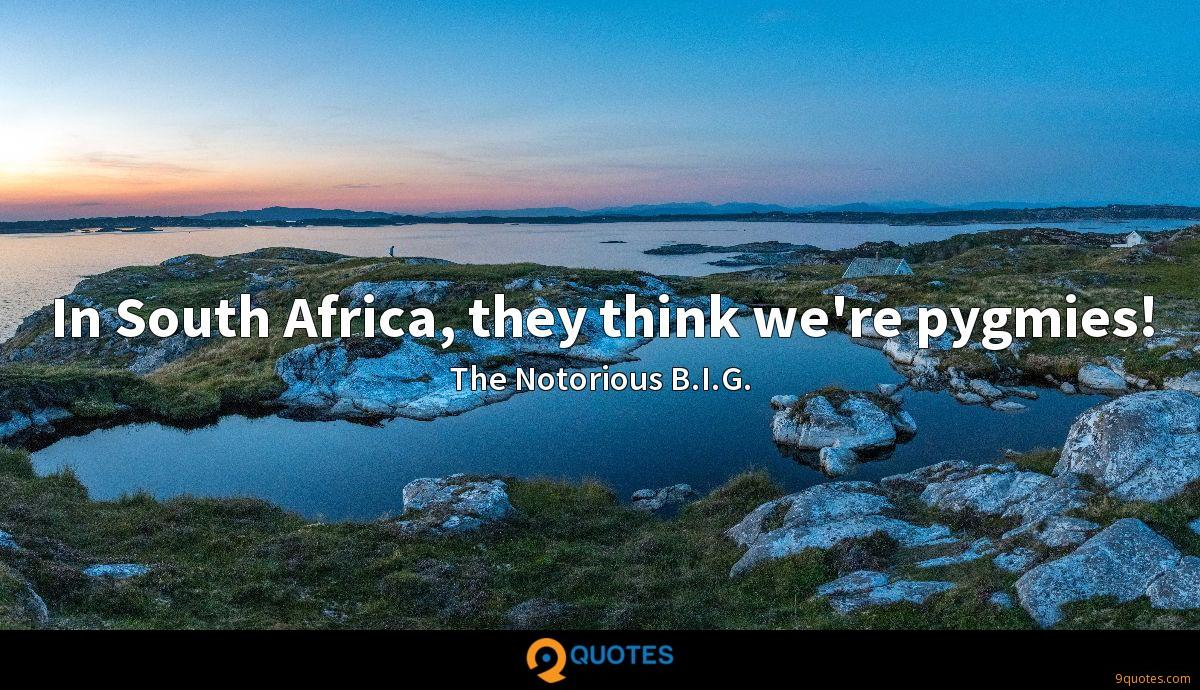 In South Africa, they think we're pygmies!