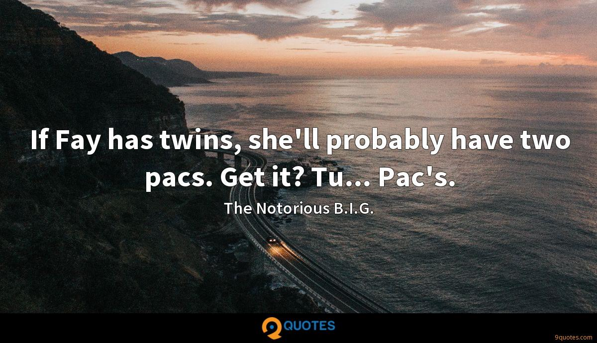 If Fay has twins, she'll probably have two pacs. Get it? Tu... Pac's.