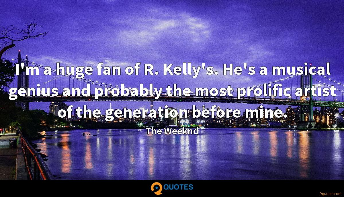 I'm a huge fan of R. Kelly's. He's a musical genius and probably the most prolific artist of the generation before mine.