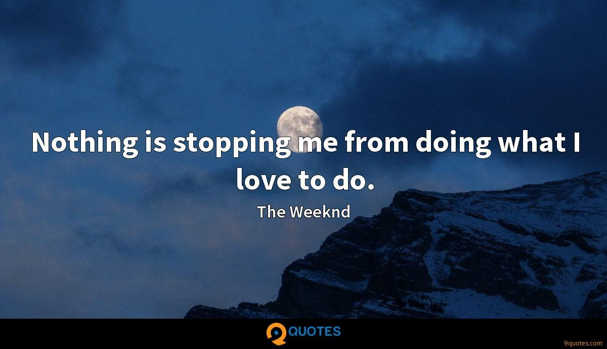 Nothing is stopping me from doing what I love to do. - The ...